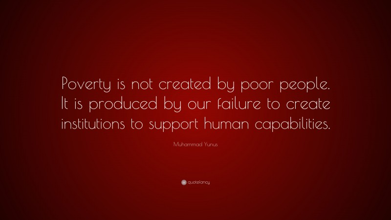 """Muhammad Yunus Quote: """"Poverty is not created by poor people. It is produced by our failure to create institutions to support human capabilities."""""""