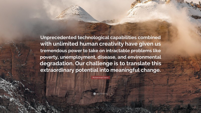 "Muhammad Yunus Quote: ""Unprecedented technological capabilities combined with unlimited human creativity have given us tremendous power to take on intractable problems like poverty, unemployment, disease, and environmental degradation. Our challenge is to translate this extraordinary potential into meaningful change."""