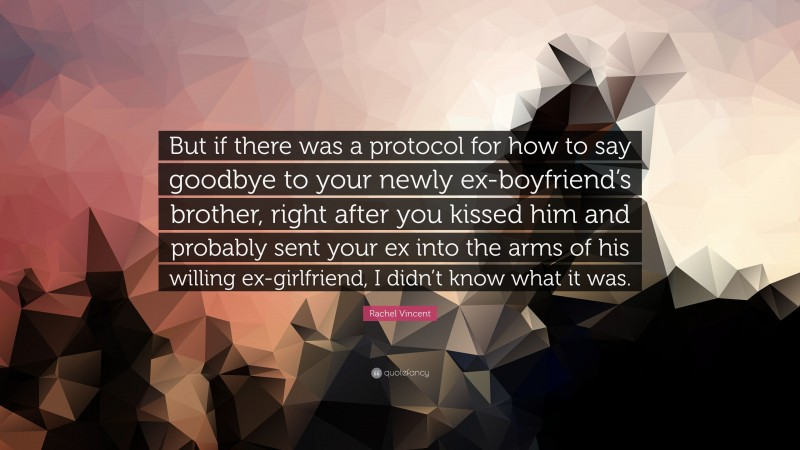 """Rachel Vincent Quote: """"But if there was a protocol for how to say goodbye to your newly ex-boyfriend's brother, right after you kissed him and probably sent your ex into the arms of his willing ex-girlfriend, I didn't know what it was."""""""