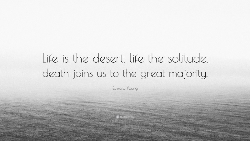 """Edward Young Quote: """"Life is the desert, life the solitude, death joins us to the great majority."""""""