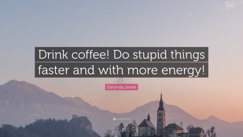 """Darynda Jones Quote: """"Drink coffee! Do stupid things faster and with more energy!"""""""