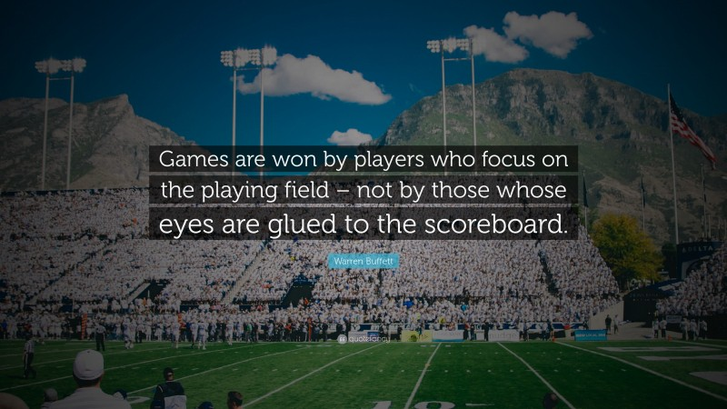 """Warren Buffett Quote: """"Games are won by players who focus on the playing field – not by those whose eyes are glued to the scoreboard."""""""