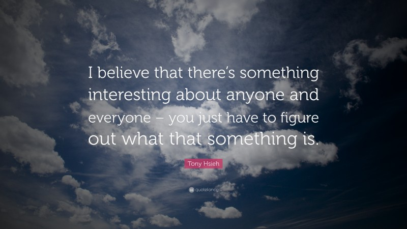 """Tony Hsieh Quote: """"I believe that there's something interesting about anyone and everyone – you just have to figure out what that something is."""""""