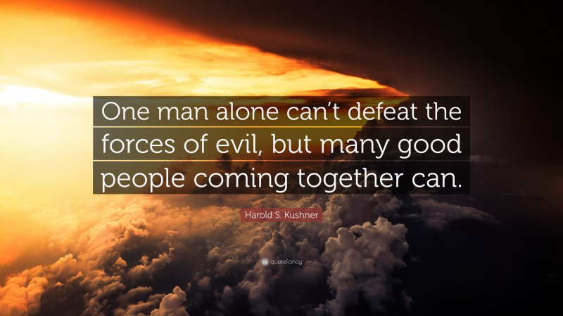 """Harold S. Kushner Quote: """"One man alone can't defeat the forces of evil, but many good people coming together can."""""""