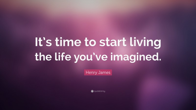 """Henry James Quote: """"It's time to start living the life you've imagined."""""""