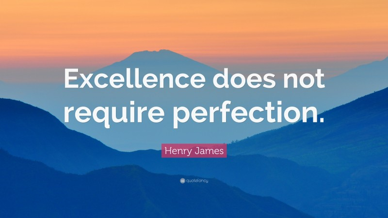 """Henry James Quote: """"Excellence does not require perfection."""""""