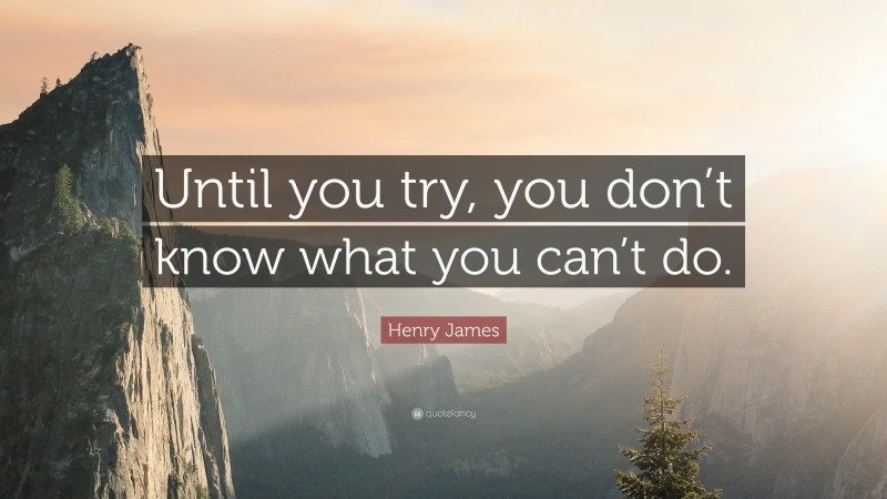 """Henry James Quote: """"Until you try, you don't know what you can't do."""""""