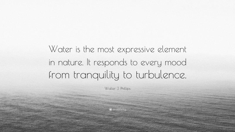 """Walter J. Phillips Quote: """"Water is the most expressive element in nature. It responds to every mood from tranquility to turbulence."""""""