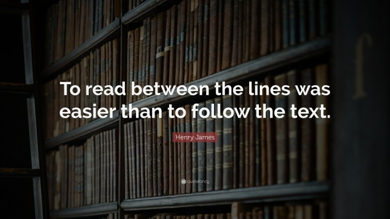 """Henry James Quote: """"To read between the lines was easier than to follow the text."""""""