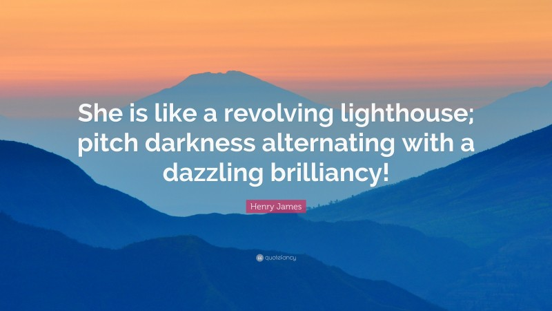 """Henry James Quote: """"She is like a revolving lighthouse; pitch darkness alternating with a dazzling brilliancy!"""""""