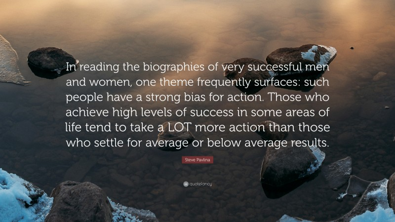 """Steve Pavlina Quote: """"In reading the biographies of very successful men and women, one theme frequently surfaces: such people have a strong bias for action. Those who achieve high levels of success in some areas of life tend to take a LOT more action than those who settle for average or below average results."""""""