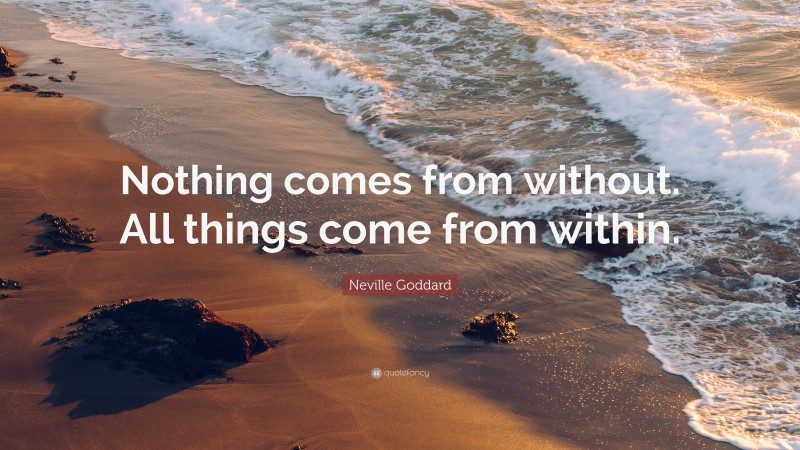 """Neville Goddard Quote: """"Nothing comes from without. All things come from within."""""""
