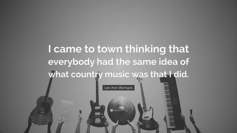 """Lee Ann Womack Quote: """"I came to town thinking that everybody had the same idea of what country music was that I did."""""""