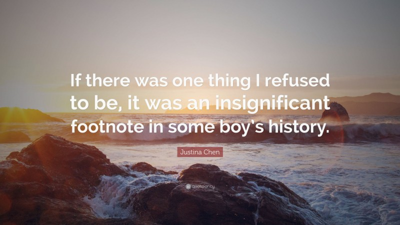 """Justina Chen Quote: """"If there was one thing I refused to be, it was an insignificant footnote in some boy's history."""""""