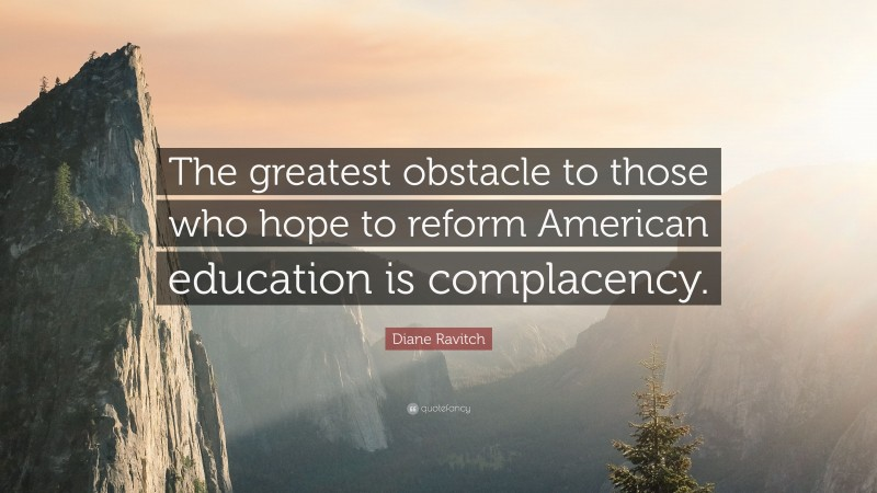 """Diane Ravitch Quote: """"The greatest obstacle to those who hope to reform American education is complacency."""""""