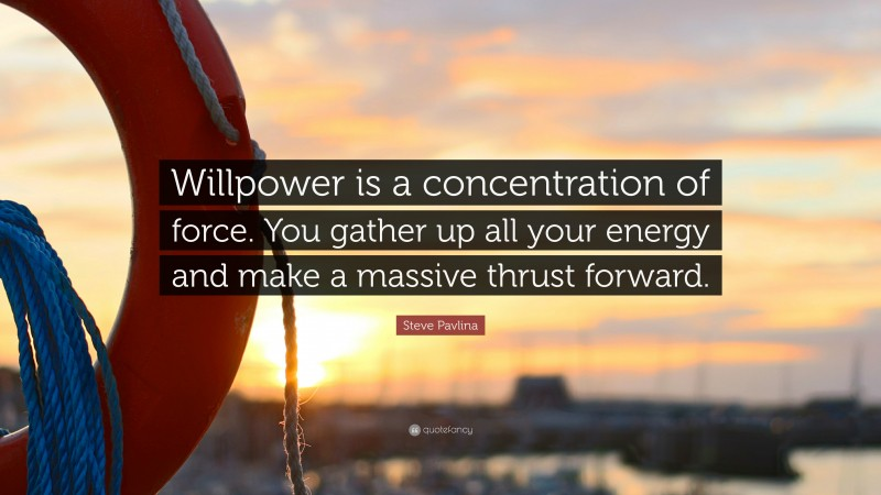 """Steve Pavlina Quote: """"Willpower is a concentration of force. You gather up all your energy and make a massive thrust forward."""""""