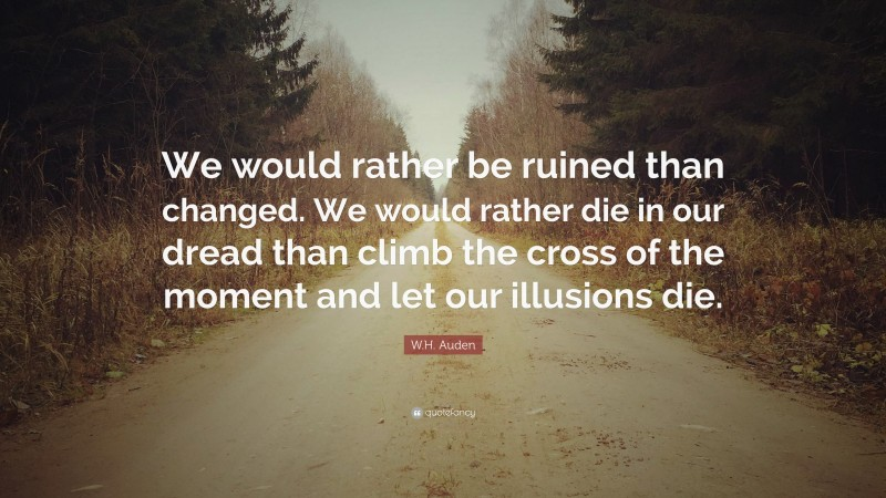 """W.H. Auden Quote: """"We would rather be ruined than changed. We would rather die in our dread than climb the cross of the moment and let our illusions die."""""""