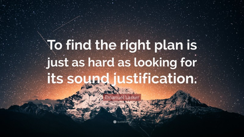 """Emanuel Lasker Quote: """"To find the right plan is just as hard as looking for its sound justification."""""""