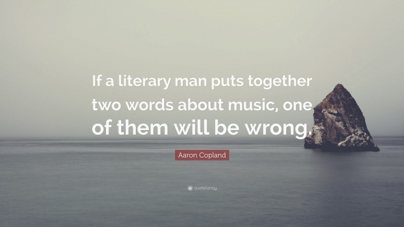 """Aaron Copland Quote: """"If a literary man puts together two words about music, one of them will be wrong."""""""