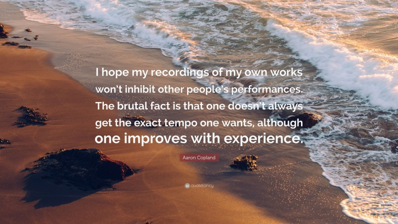 """Aaron Copland Quote: """"I hope my recordings of my own works won't inhibit other people's performances. The brutal fact is that one doesn't always get the exact tempo one wants, although one improves with experience."""""""