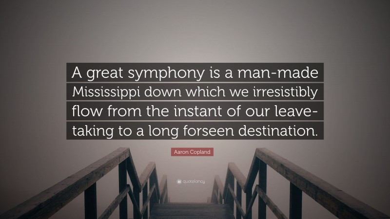 """Aaron Copland Quote: """"A great symphony is a man-made Mississippi down which we irresistibly flow from the instant of our leave-taking to a long forseen destination."""""""