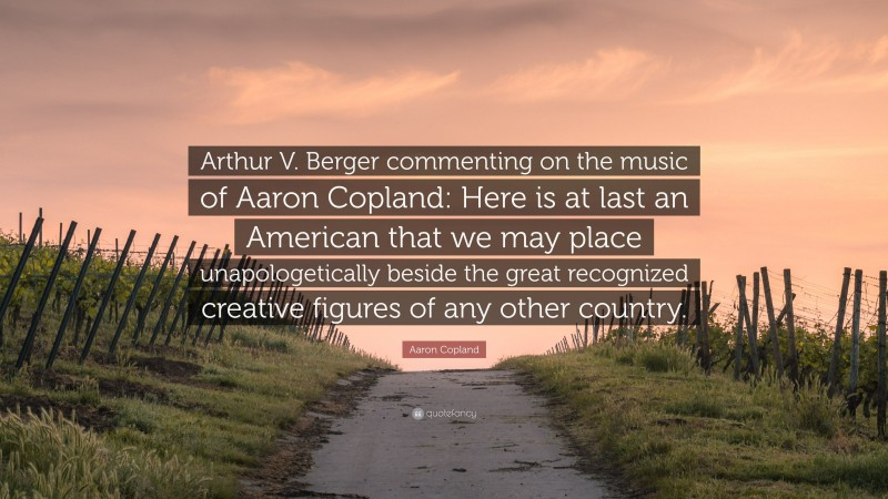 """Aaron Copland Quote: """"Arthur V. Berger commenting on the music of Aaron Copland: Here is at last an American that we may place unapologetically beside the great recognized creative figures of any other country."""""""