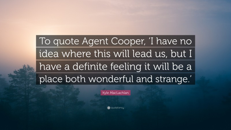"""Kyle MacLachlan Quote: """"To quote Agent Cooper, 'I have no idea where this will lead us, but I have a definite feeling it will be a place both wonderful and strange.'"""""""