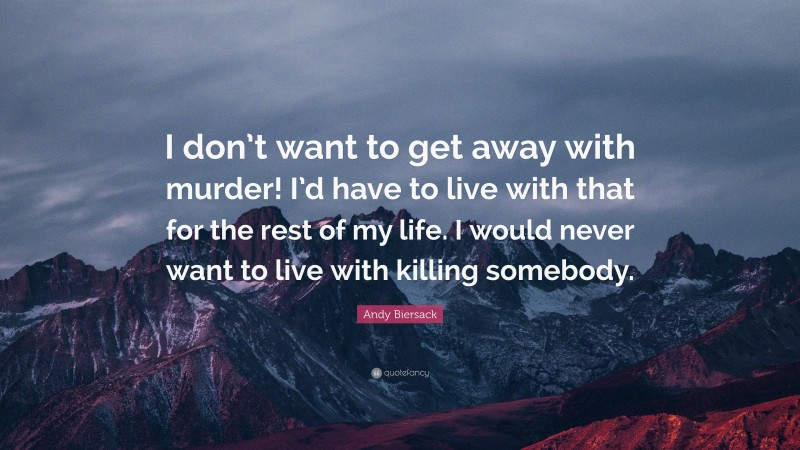 """Andy Biersack Quote: """"I don't want to get away with murder! I'd have to live with that for the rest of my life. I would never want to live with killing somebody."""""""