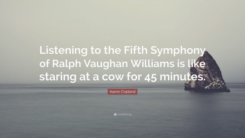 """Aaron Copland Quote: """"Listening to the Fifth Symphony of Ralph Vaughan Williams is like staring at a cow for 45 minutes."""""""