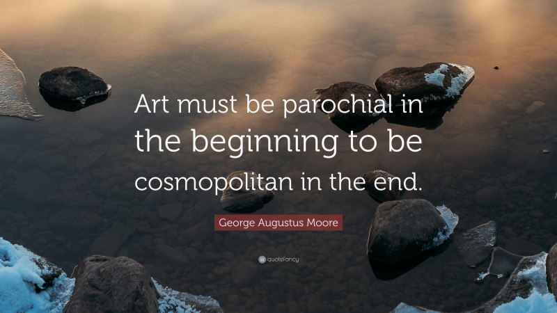 """George Augustus Moore Quote: """"Art must be parochial in the beginning to be cosmopolitan in the end."""""""