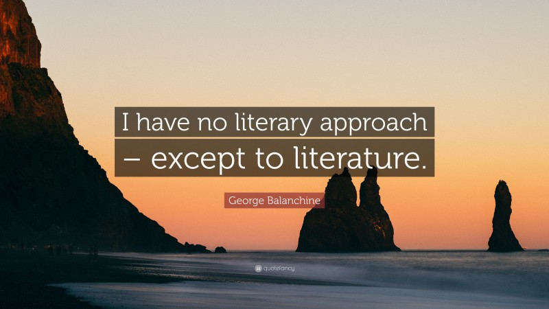 """George Balanchine Quote: """"I have no literary approach – except to literature."""""""