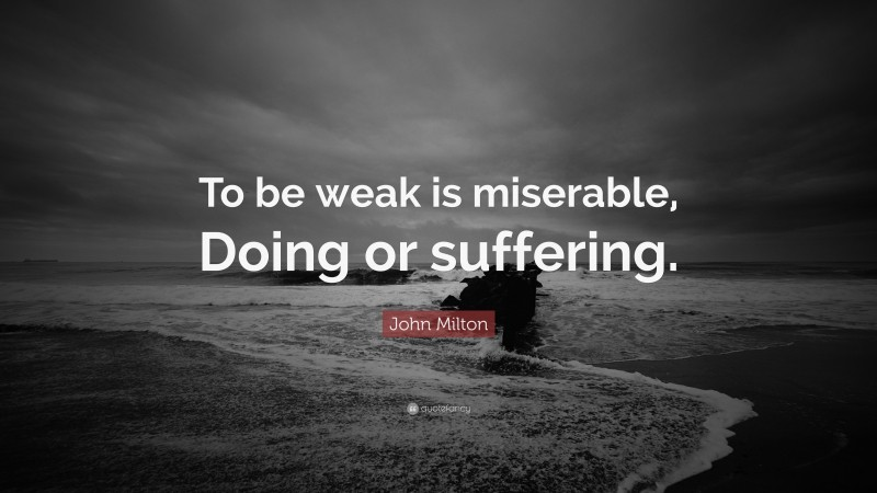 """John Milton Quote: """"To be weak is miserable, Doing or suffering."""""""