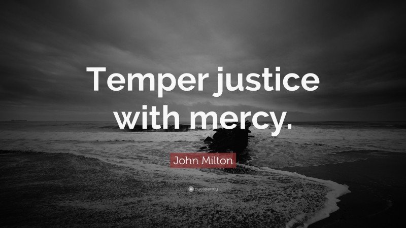 """John Milton Quote: """"Temper justice with mercy."""""""