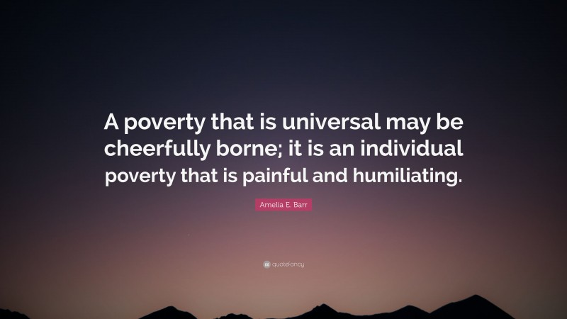"""Amelia E. Barr Quote: """"A poverty that is universal may be cheerfully borne; it is an individual poverty that is painful and humiliating."""""""