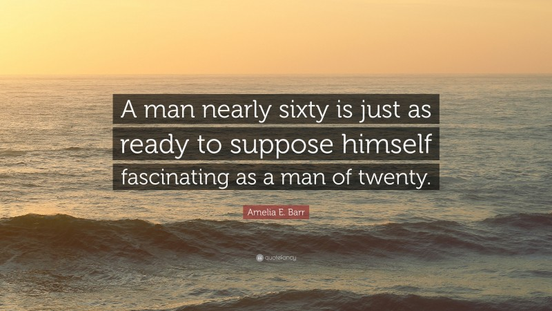 """Amelia E. Barr Quote: """"A man nearly sixty is just as ready to suppose himself fascinating as a man of twenty."""""""