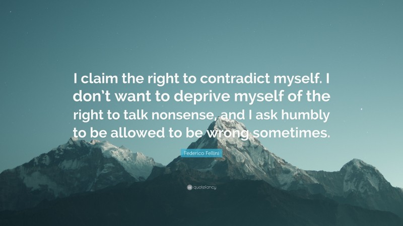 """Federico Fellini Quote: """"I claim the right to contradict myself. I don't want to deprive myself of the right to talk nonsense, and I ask humbly to be allowed to be wrong sometimes."""""""