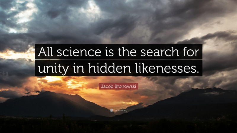 """Jacob Bronowski Quote: """"All science is the search for unity in hidden likenesses."""""""