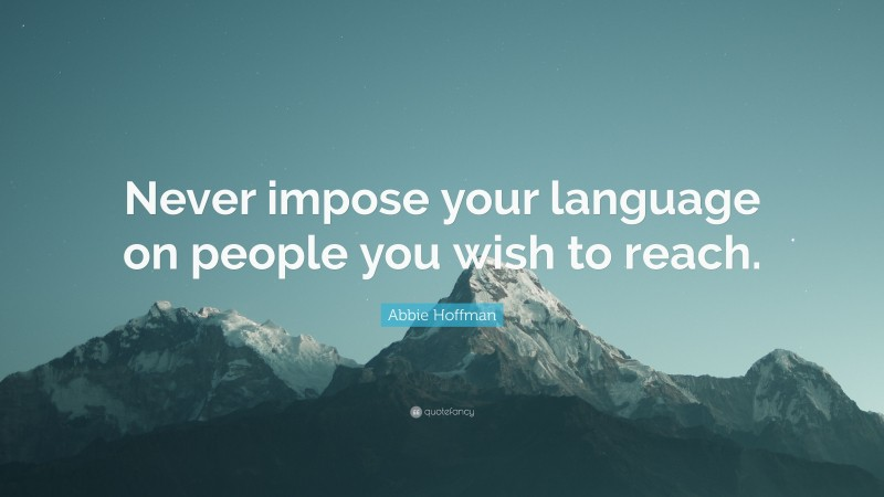 """Abbie Hoffman Quote: """"Never impose your language on people you wish to reach."""""""