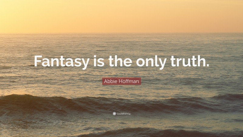 """Abbie Hoffman Quote: """"Fantasy is the only truth."""""""