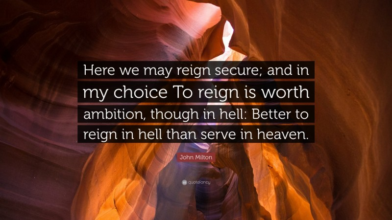 "John Milton Quote: ""Here we may reign secure; and in my choice To reign is worth ambition, though in hell: Better to reign in hell than serve in heaven."""