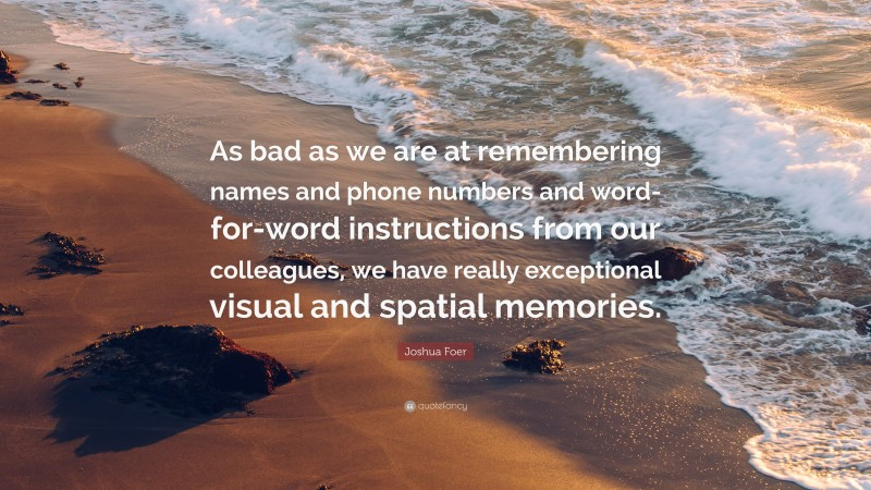 """Joshua Foer Quote: """"As bad as we are at remembering names and phone numbers and word-for-word instructions from our colleagues, we have really exceptional visual and spatial memories."""""""