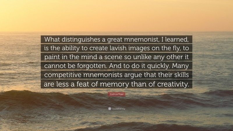 """Joshua Foer Quote: """"What distinguishes a great mnemonist, I learned, is the ability to create lavish images on the fly, to paint in the mind a scene so unlike any other it cannot be forgotten. And to do it quickly. Many competitive mnemonists argue that their skills are less a feat of memory than of creativity."""""""