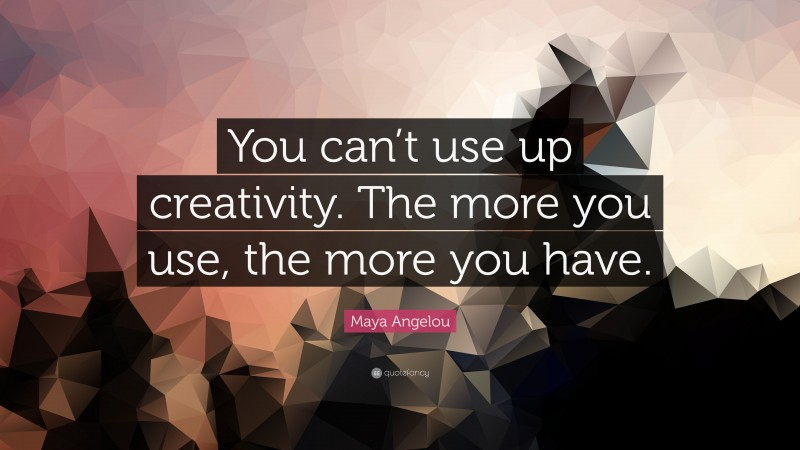 """Maya Angelou Quote: """"You can't use up creativity. The more you use, the more you have."""""""