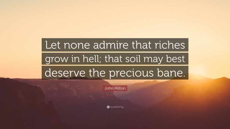 """John Milton Quote: """"Let none admire that riches grow in hell; that soil may best deserve the precious bane."""""""