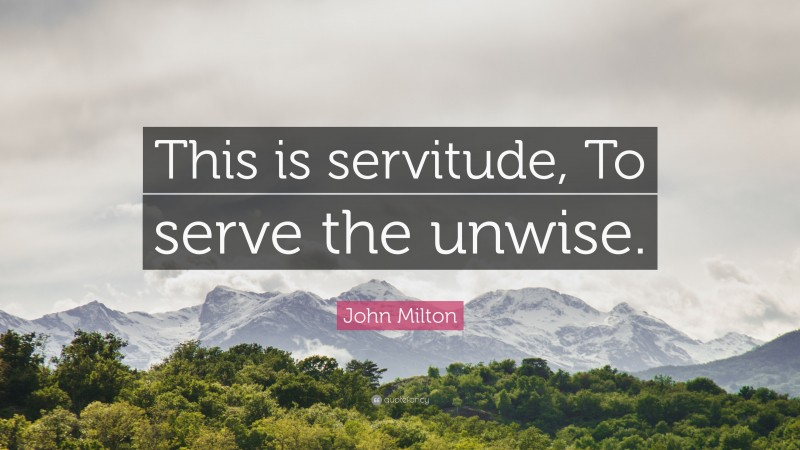 """John Milton Quote: """"This is servitude, To serve the unwise."""""""