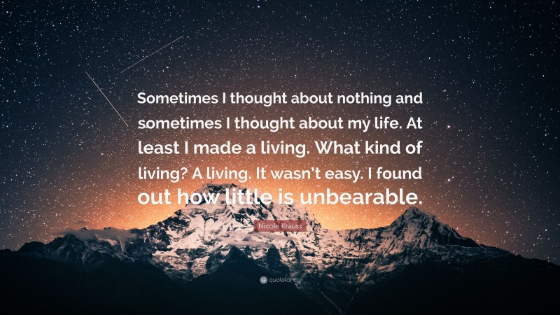 """Nicole Krauss Quote: """"Sometimes I thought about nothing and sometimes I thought about my life. At least I made a living. What kind of living? A living. It wasn't easy. I found out how little is unbearable."""""""