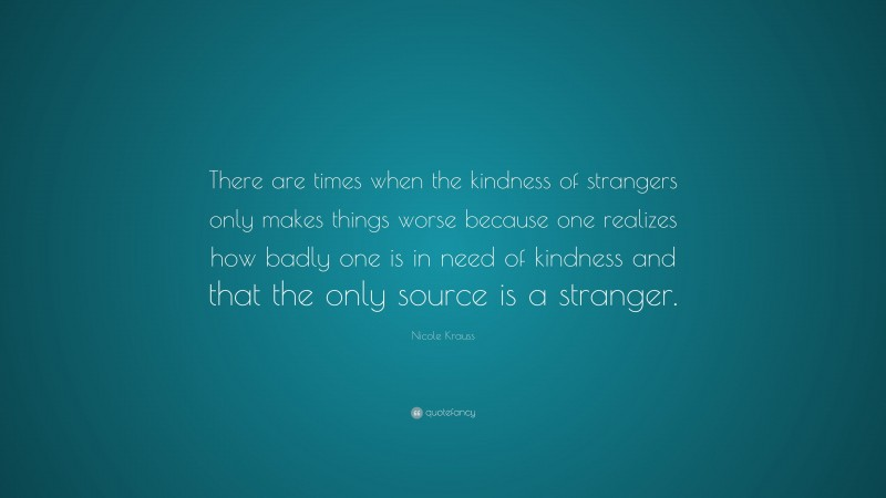 """Nicole Krauss Quote: """"There are times when the kindness of strangers only makes things worse because one realizes how badly one is in need of kindness and that the only source is a stranger."""""""