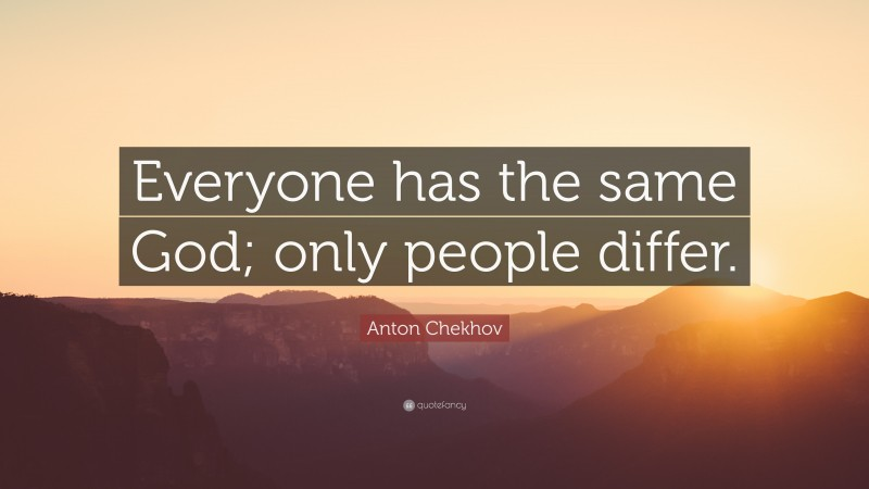 """Anton Chekhov Quote: """"Everyone has the same God; only people differ."""""""