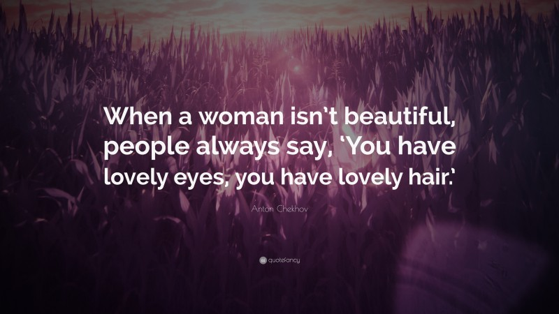 """Anton Chekhov Quote: """"When a woman isn't beautiful, people always say, 'You have lovely eyes, you have lovely hair.'"""""""