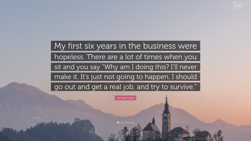 """George Lucas Quote: """"My first six years in the business were hopeless. There are a lot of times when you sit and you say """"Why am I doing this? I'll never make it. It's just not going to happen. I should go out and get a real job, and try to survive."""""""""""